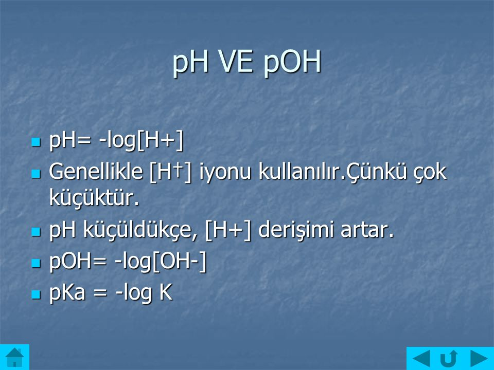 pH VE pOH pH= -log[H+] Genellikle [H†] iyonu kullanılır.Çünkü çok küçüktür. pH küçüldükçe, [H+] derişimi artar.